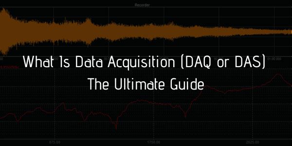 What Is Data Acquisition (DAQ or DAS)  The Ultimate Guide